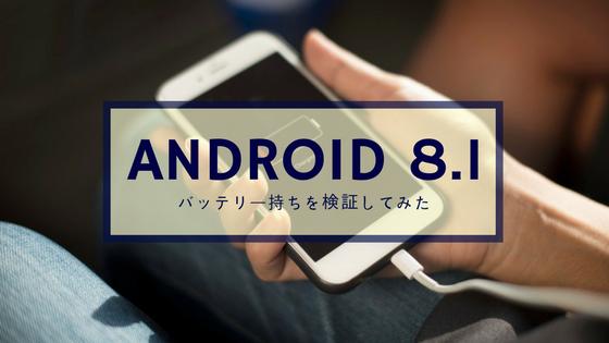 Android 8.1のバッテリー持ちを検証してみた