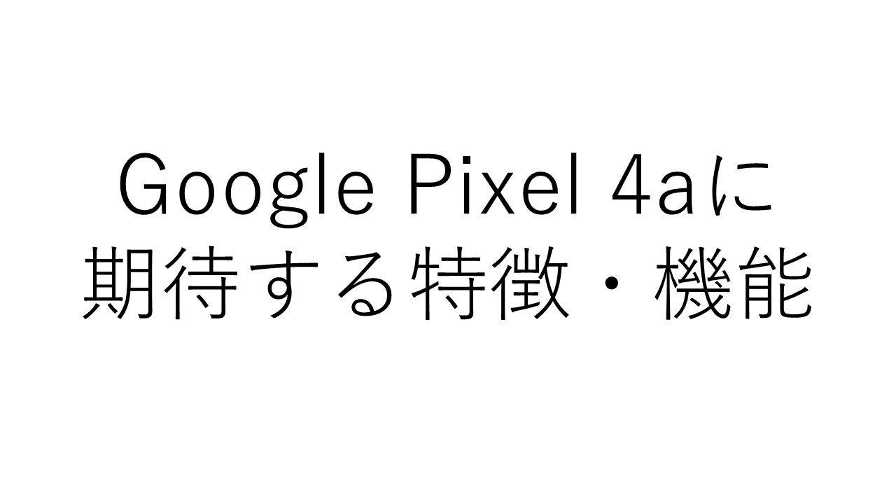 Pixel 4のミッドレンジ端末「Pixel 4a」に期待する特徴・機能は